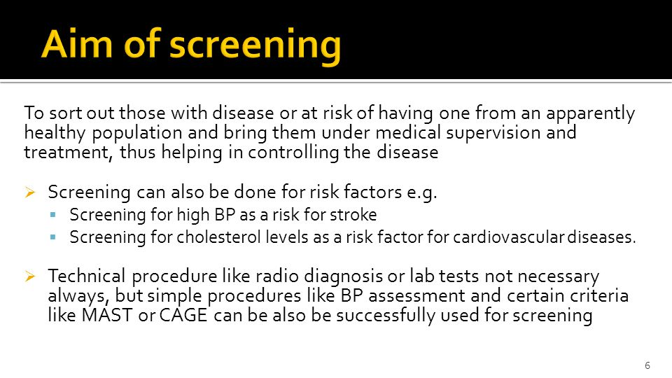 To sort out those with disease or at risk of having one from an apparently healthy population and bring them under medical supervision and treatment, thus helping in controlling the disease  Screening can also be done for risk factors e.g.