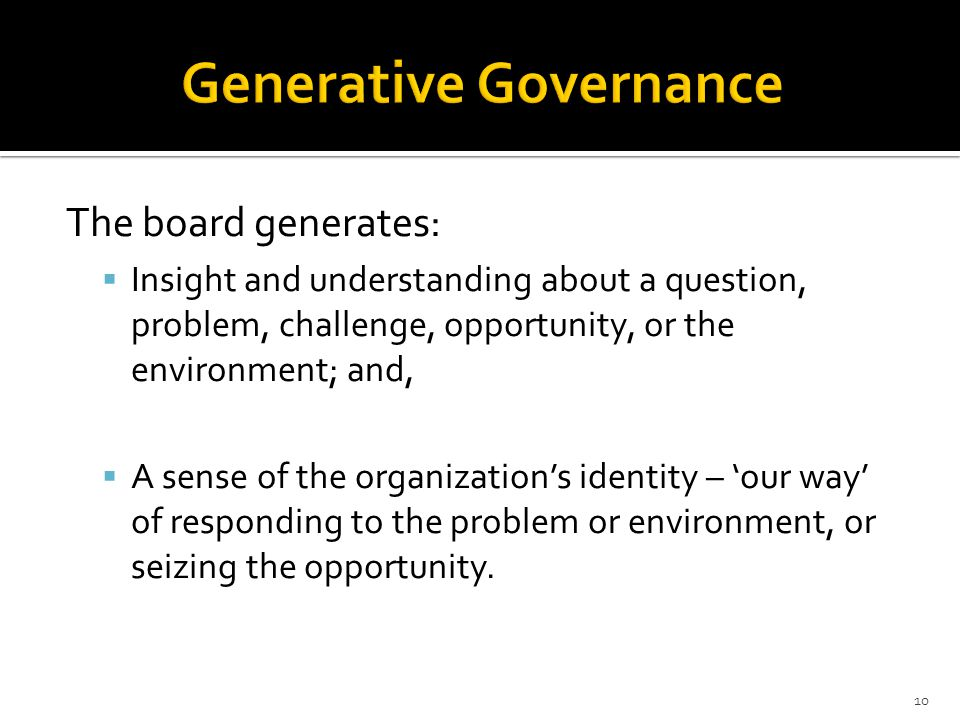 The board generates:  Insight and understanding about a question, problem, challenge, opportunity, or the environment; and,  A sense of the organization's identity – 'our way' of responding to the problem or environment, or seizing the opportunity.