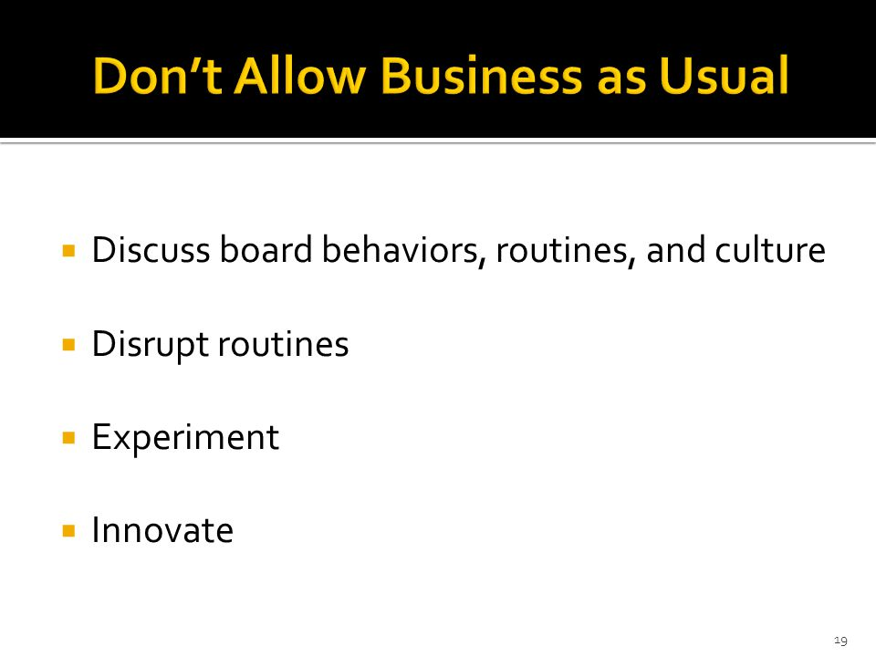  Discuss board behaviors, routines, and culture  Disrupt routines  Experiment  Innovate 19