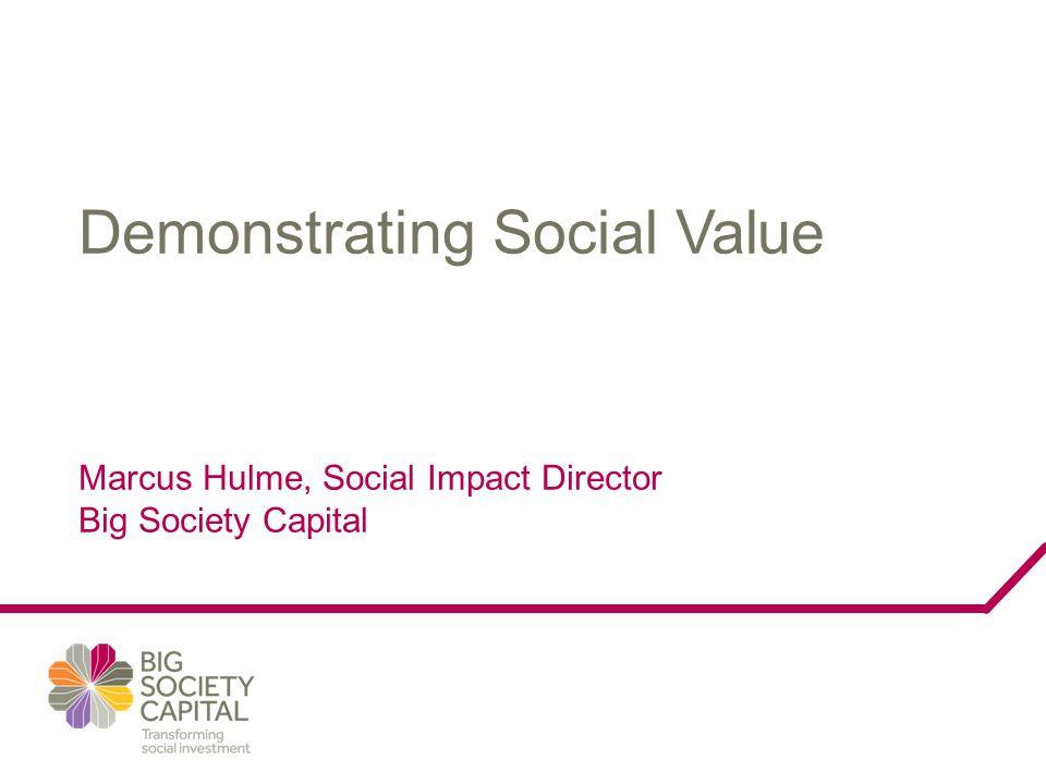 Demonstrating Social Value Marcus Hulme, Social Impact Director Big Society Capital