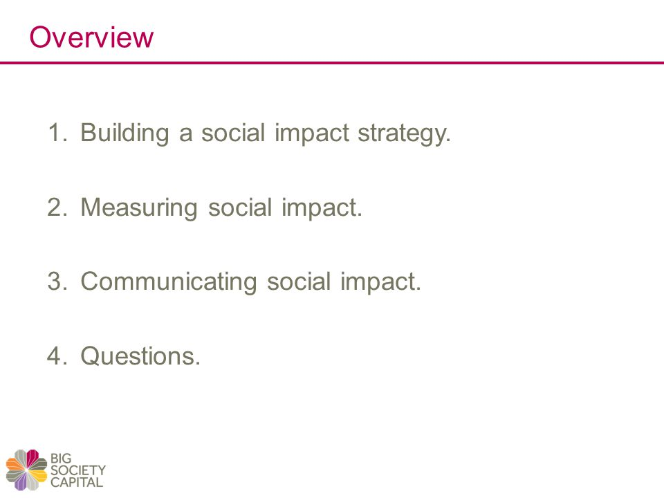 Overview 1.Building a social impact strategy.2.Measuring social impact.