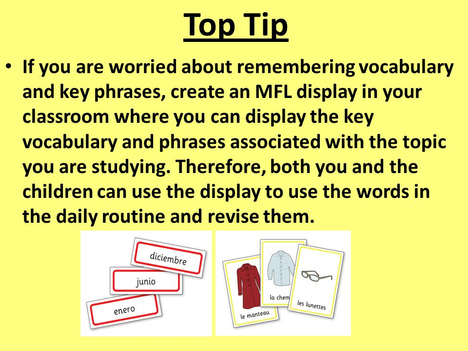 Top Tip If you are worried about remembering vocabulary and key phrases, create an MFL display in your classroom where you can display the key vocabulary and phrases associated with the topic you are studying.