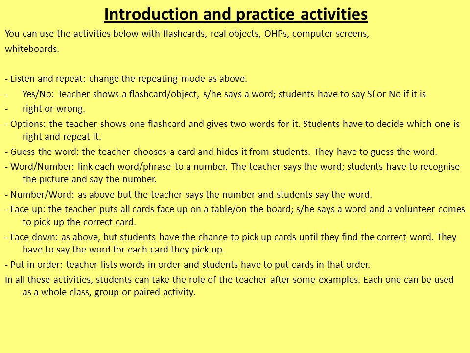 Introduction and practice activities You can use the activities below with flashcards, real objects, OHPs, computer screens, whiteboards.