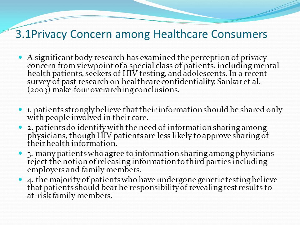 3.1Privacy Concern among Healthcare Consumers A significant body research has examined the perception of privacy concern from viewpoint of a special class of patients, including mental health patients, seekers of HIV testing, and adolescents.