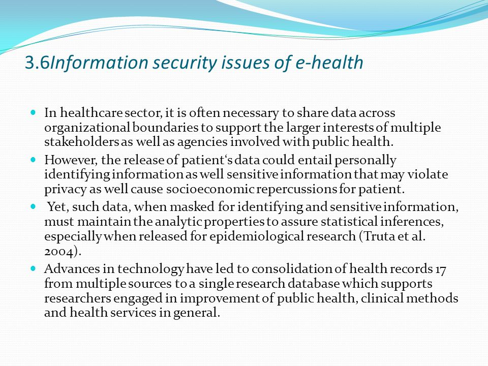 3.6Information security issues of e-health In healthcare sector, it is often necessary to share data across organizational boundaries to support the larger interests of multiple stakeholders as well as agencies involved with public health.