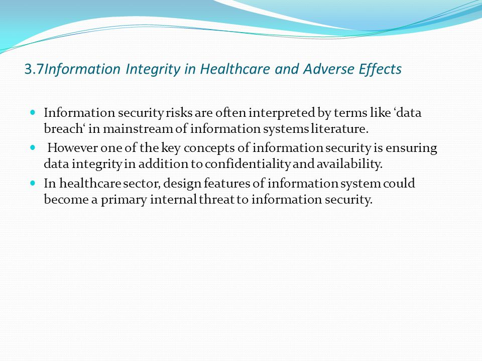 3.7Information Integrity in Healthcare and Adverse Effects Information security risks are often interpreted by terms like 'data breach' in mainstream of information systems literature.