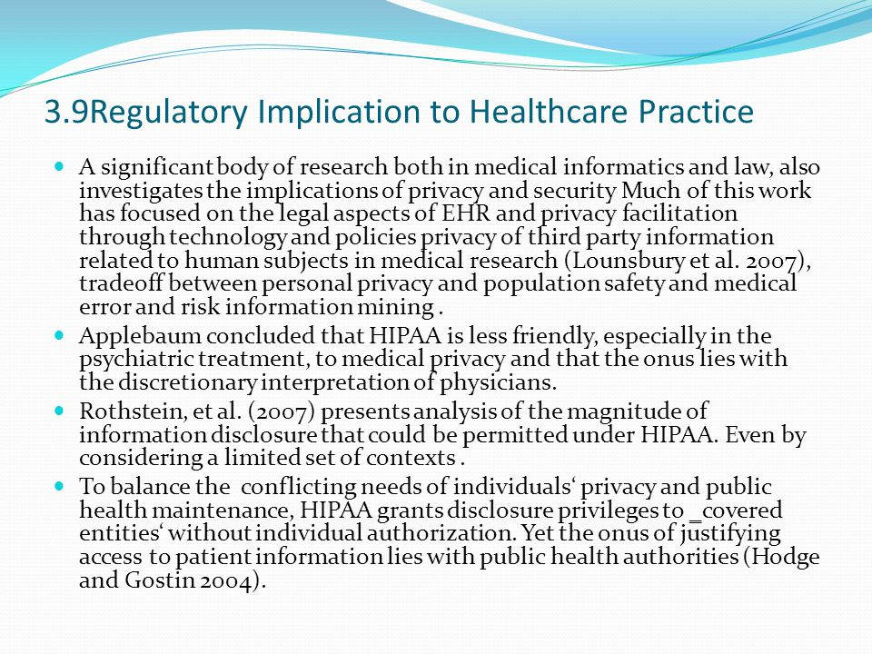 3.9Regulatory Implication to Healthcare Practice A significant body of research both in medical informatics and law, also investigates the implications of privacy and security Much of this work has focused on the legal aspects of EHR and privacy facilitation through technology and policies privacy of third party information related to human subjects in medical research (Lounsbury et al.