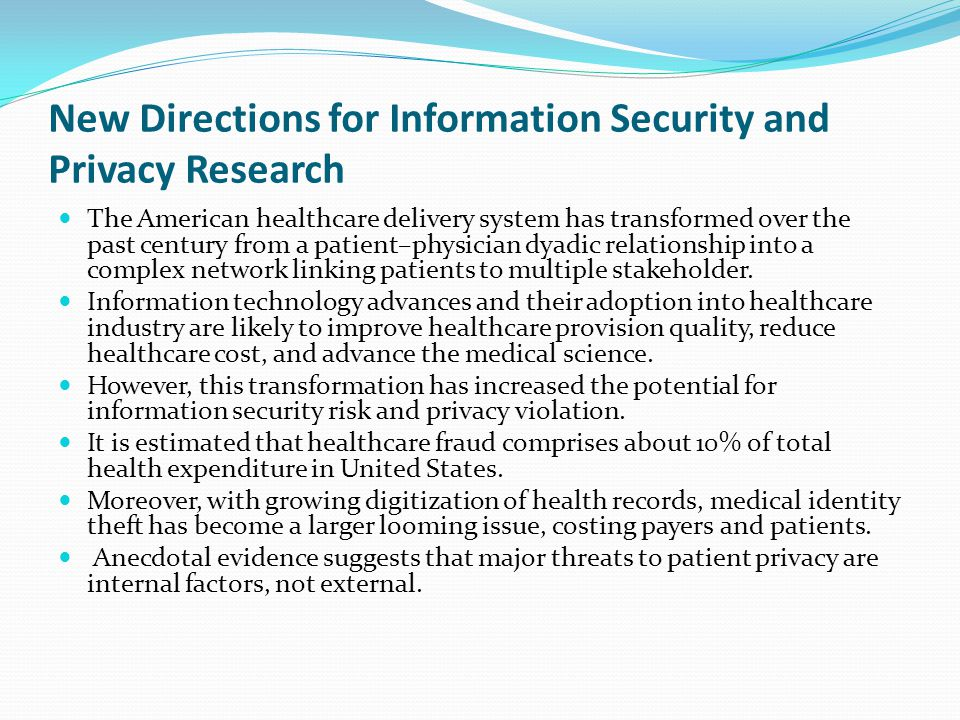 New Directions for Information Security and Privacy Research The American healthcare delivery system has transformed over the past century from a patient–physician dyadic relationship into a complex network linking patients to multiple stakeholder.