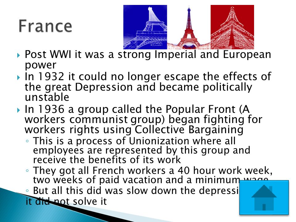  Post WWI it was a strong Imperial and European power  In 1932 it could no longer escape the effects of the great Depression and became politically unstable  In 1936 a group called the Popular Front (A workers communist group) began fighting for workers rights using Collective Bargaining ◦ This is a process of Unionization where all employees are represented by this group and receive the benefits of its work ◦ They got all French workers a 40 hour work week, two weeks of paid vacation and a minimum wage ◦ But all this did was slow down the depression, it did not solve it