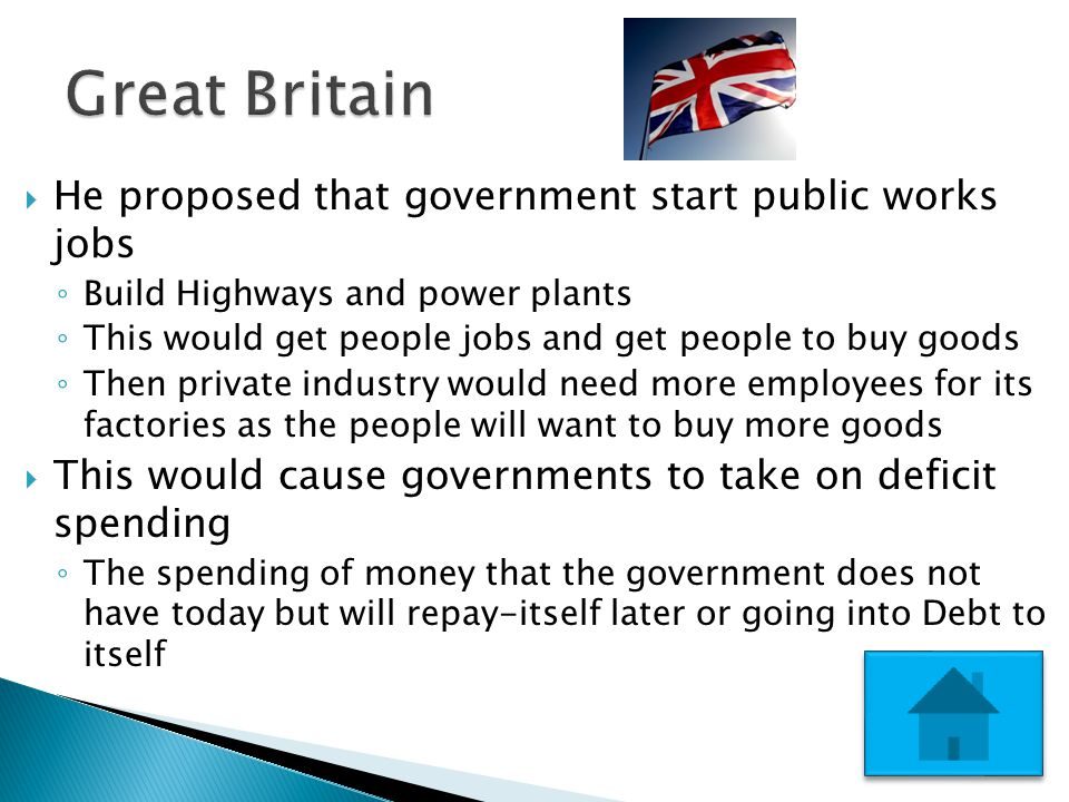  He proposed that government start public works jobs ◦ Build Highways and power plants ◦ This would get people jobs and get people to buy goods ◦ Then private industry would need more employees for its factories as the people will want to buy more goods  This would cause governments to take on deficit spending ◦ The spending of money that the government does not have today but will repay-itself later or going into Debt to itself