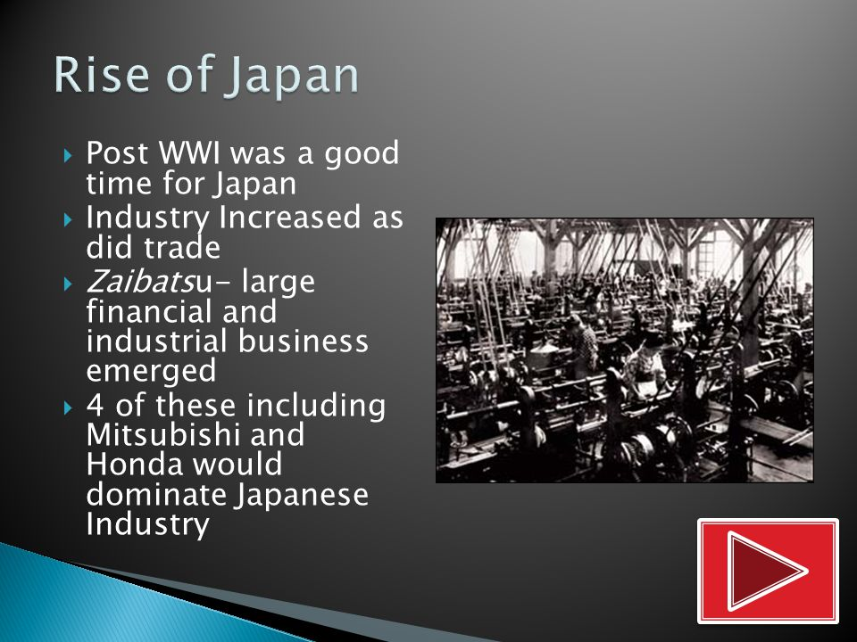  Post WWI was a good time for Japan  Industry Increased as did trade  Zaibatsu- large financial and industrial business emerged  4 of these including Mitsubishi and Honda would dominate Japanese Industry