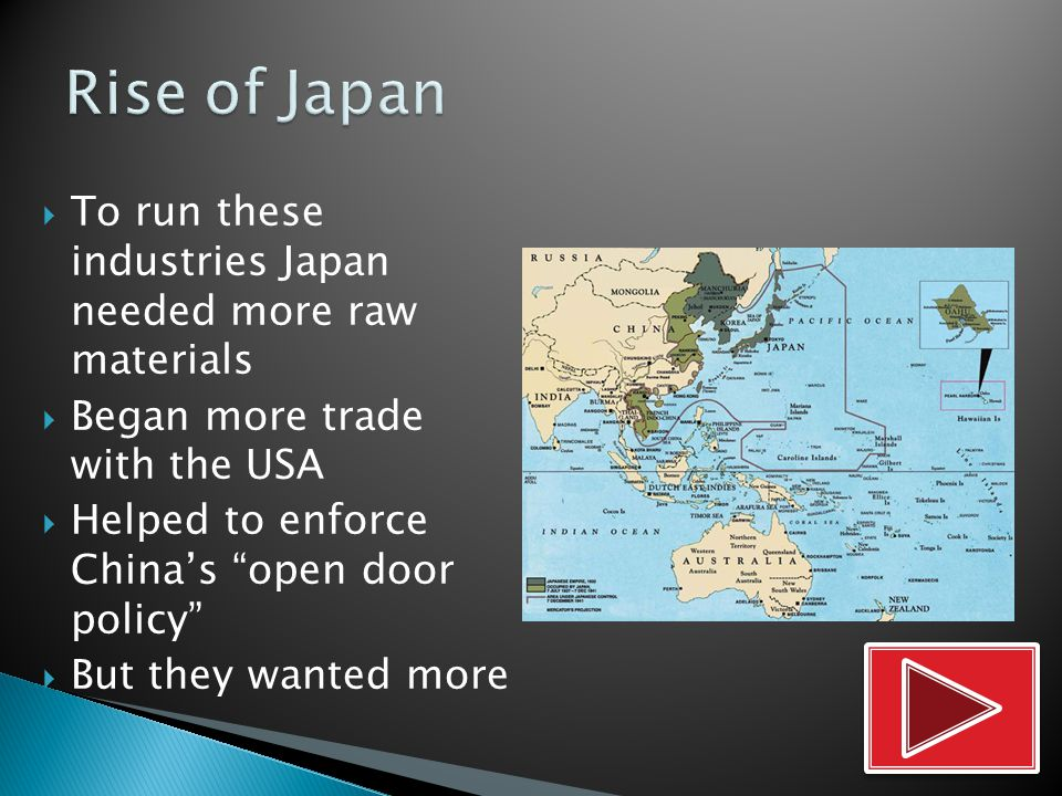  To run these industries Japan needed more raw materials  Began more trade with the USA  Helped to enforce China's open door policy  But they wanted more