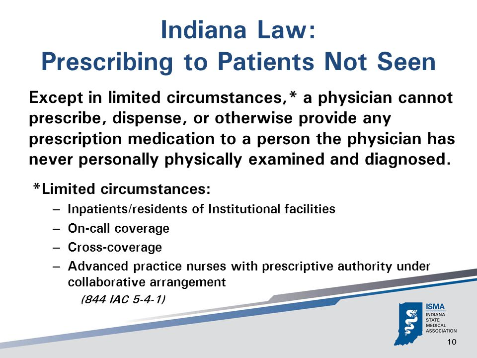 10 Indiana Law: Prescribing to Patients Not Seen Except in limited circumstances,* a physician cannot prescribe, dispense, or otherwise provide any prescription medication to a person the physician has never personally physically examined and diagnosed.