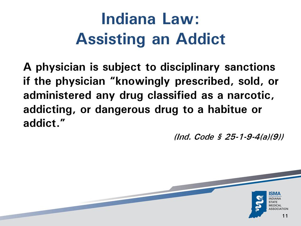 11 Indiana Law: Assisting an Addict A physician is subject to disciplinary sanctions if the physician knowingly prescribed, sold, or administered any drug classified as a narcotic, addicting, or dangerous drug to a habitue or addict. (Ind.
