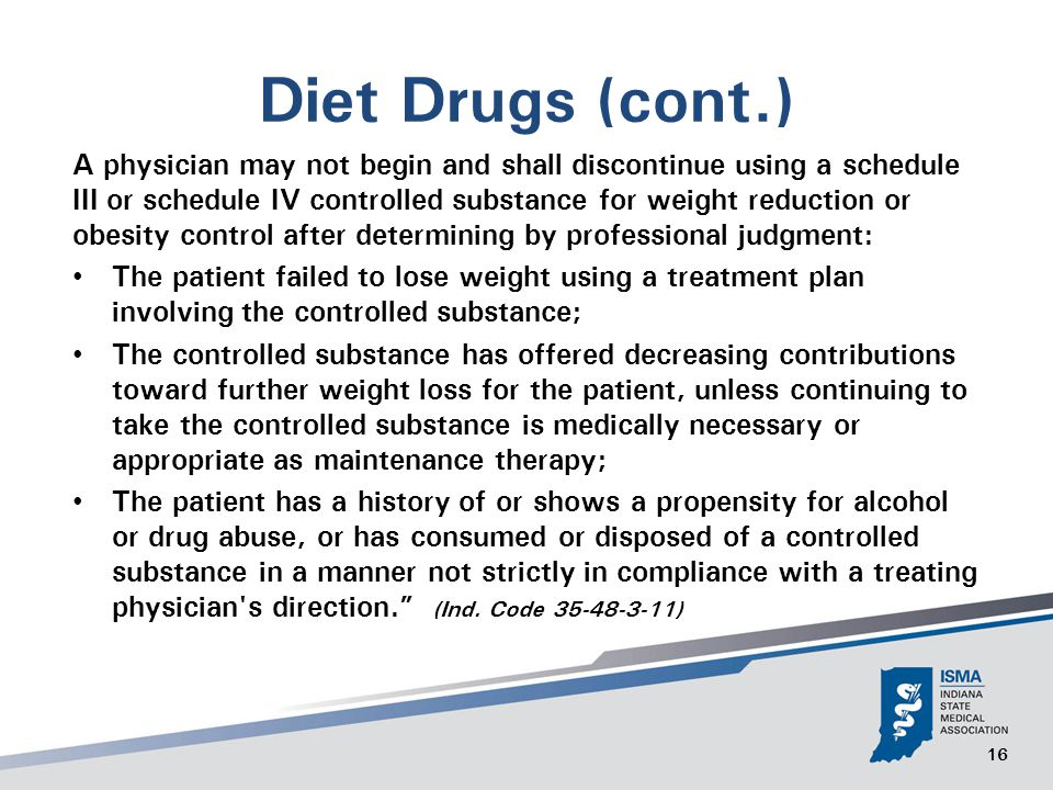 16 Diet Drugs (cont.) A physician may not begin and shall discontinue using a schedule III or schedule IV controlled substance for weight reduction or obesity control after determining by professional judgment: The patient failed to lose weight using a treatment plan involving the controlled substance; The controlled substance has offered decreasing contributions toward further weight loss for the patient, unless continuing to take the controlled substance is medically necessary or appropriate as maintenance therapy; The patient has a history of or shows a propensity for alcohol or drug abuse, or has consumed or disposed of a controlled substance in a manner not strictly in compliance with a treating physician s direction. (Ind.