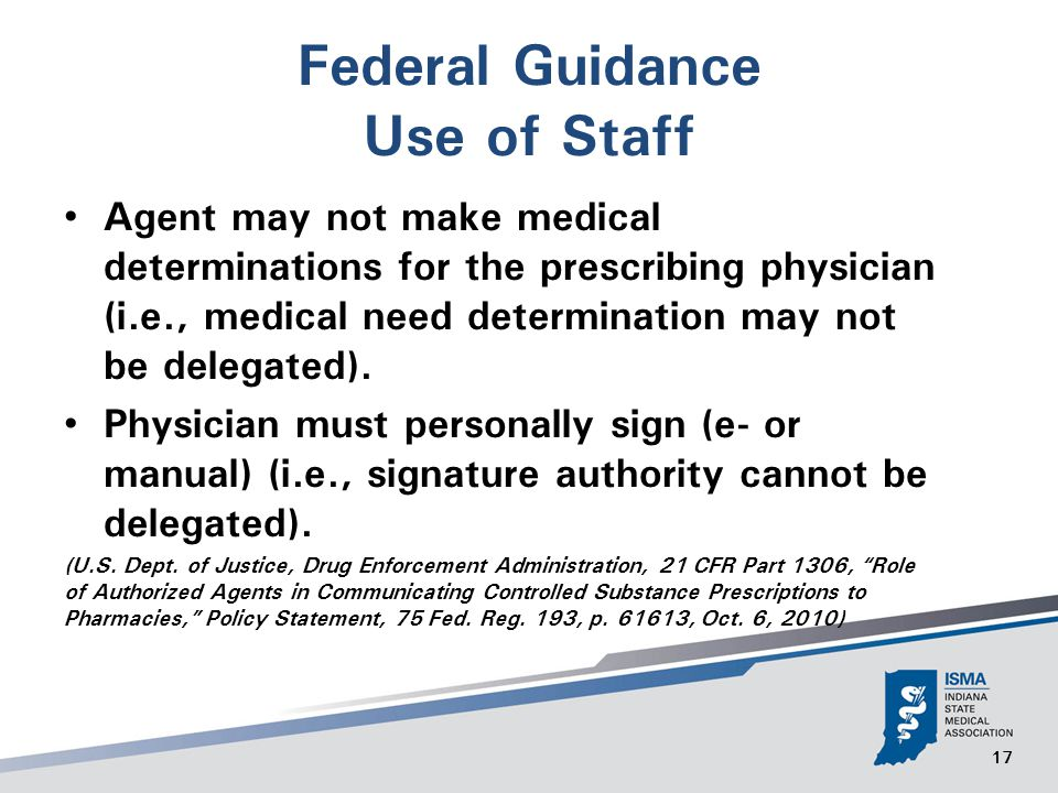 17 Federal Guidance Use of Staff Agent may not make medical determinations for the prescribing physician (i.e., medical need determination may not be delegated).