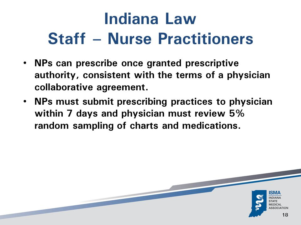 18 Indiana Law Staff – Nurse Practitioners NPs can prescribe once granted prescriptive authority, consistent with the terms of a physician collaborative agreement.
