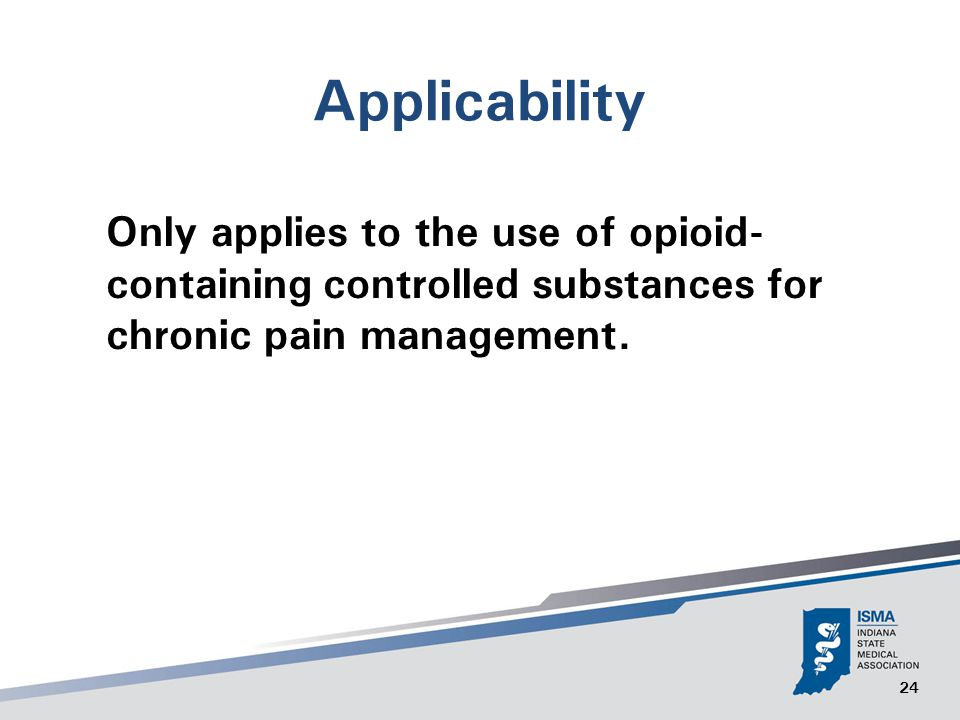 24 Applicability Only applies to the use of opioid- containing controlled substances for chronic pain management.