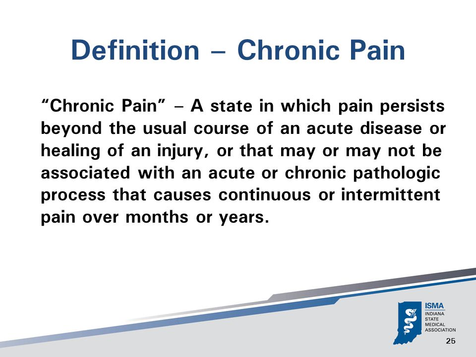 25 Definition – Chronic Pain Chronic Pain – A state in which pain persists beyond the usual course of an acute disease or healing of an injury, or that may or may not be associated with an acute or chronic pathologic process that causes continuous or intermittent pain over months or years.