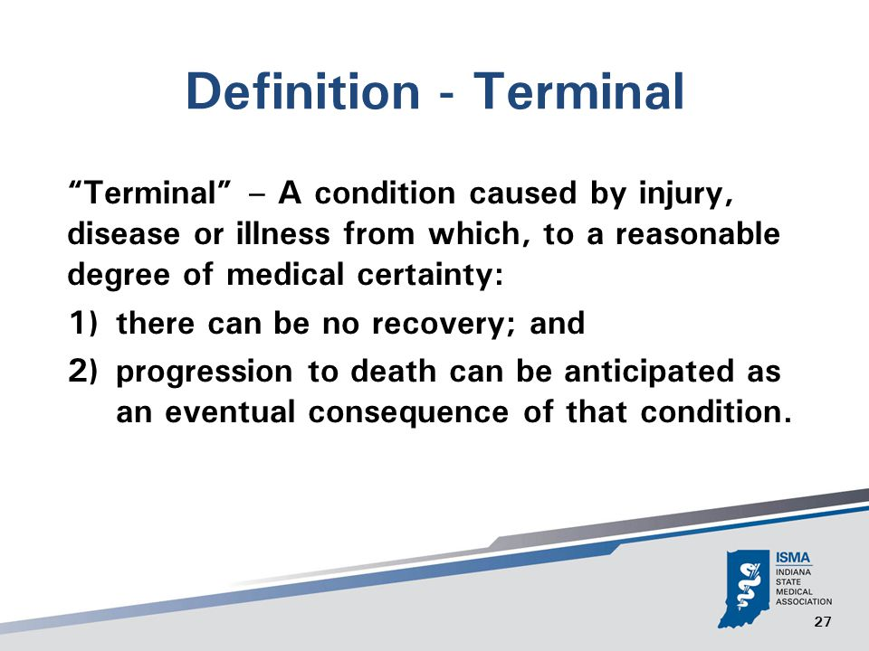27 Definition - Terminal Terminal – A condition caused by injury, disease or illness from which, to a reasonable degree of medical certainty: 1) there can be no recovery; and 2) progression to death can be anticipated as an eventual consequence of that condition.