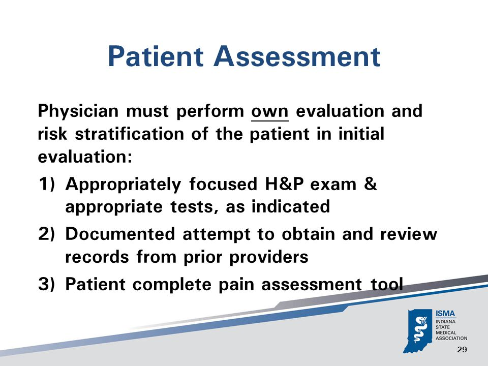 29 Patient Assessment Physician must perform own evaluation and risk stratification of the patient in initial evaluation: 1) Appropriately focused H&P exam & appropriate tests, as indicated 2) Documented attempt to obtain and review records from prior providers 3) Patient complete pain assessment tool