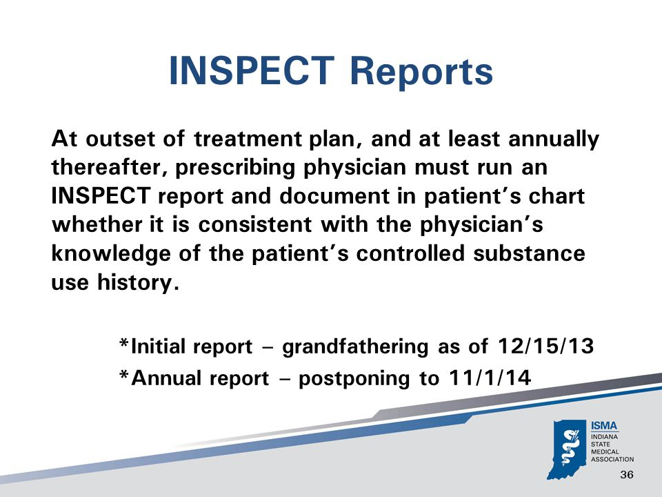 36 INSPECT Reports At outset of treatment plan, and at least annually thereafter, prescribing physician must run an INSPECT report and document in patient's chart whether it is consistent with the physician's knowledge of the patient's controlled substance use history.