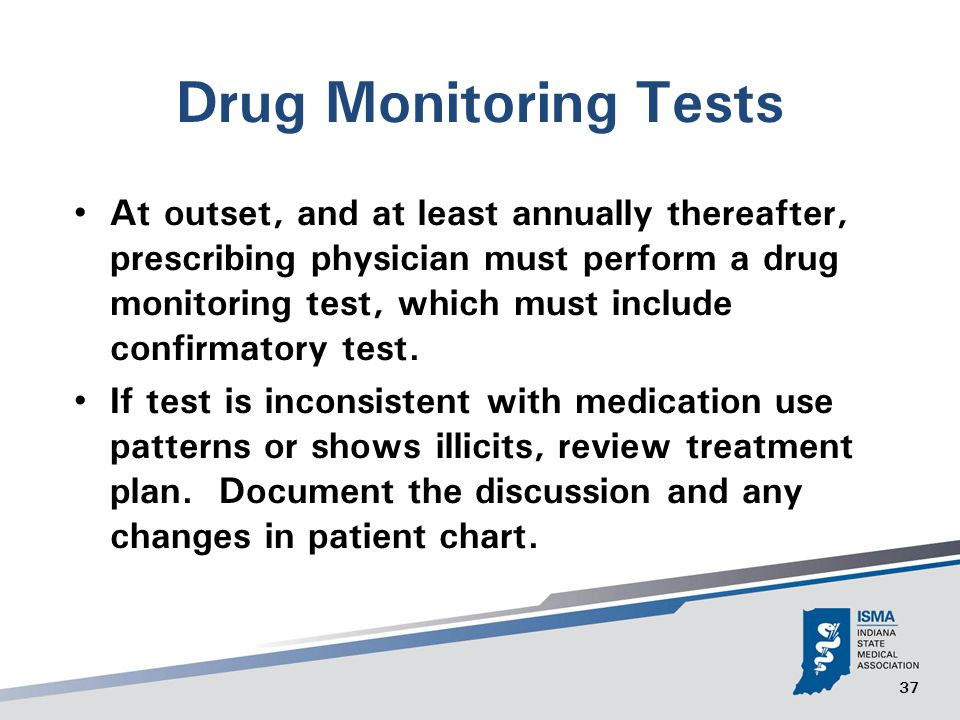 37 Drug Monitoring Tests At outset, and at least annually thereafter, prescribing physician must perform a drug monitoring test, which must include confirmatory test.
