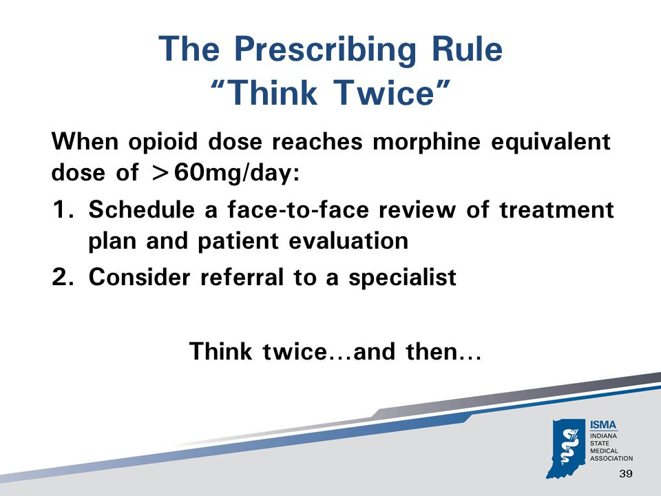 39 The Prescribing Rule Think Twice When opioid dose reaches morphine equivalent dose of >60mg/day: 1.