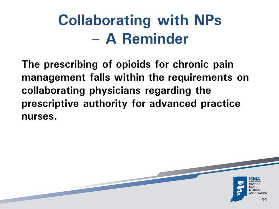 44 Collaborating with NPs – A Reminder The prescribing of opioids for chronic pain management falls within the requirements on collaborating physicians regarding the prescriptive authority for advanced practice nurses.