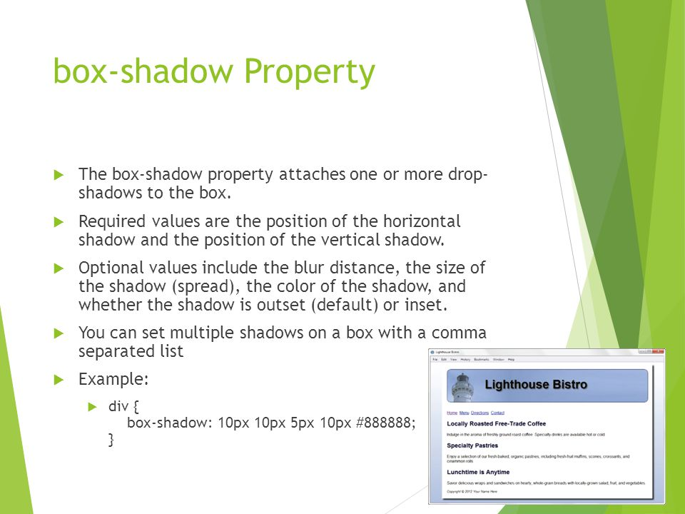 box-shadow Property  The box-shadow property attaches one or more drop- shadows to the box.  Required values are the position of the horizontal shad