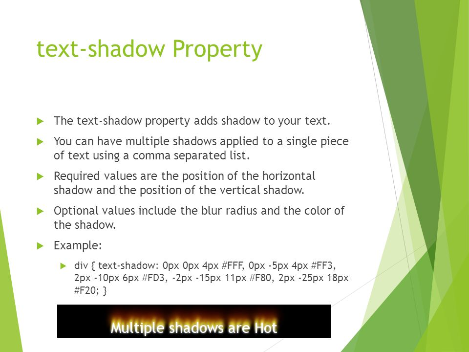 text-shadow Property  The text-shadow property adds shadow to your text.  You can have multiple shadows applied to a single piece of text using a co