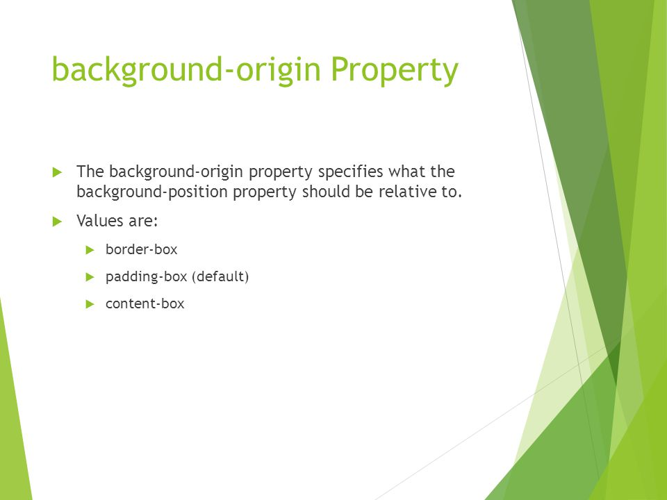 background-origin Property  The background-origin property specifies what the background-position property should be relative to.