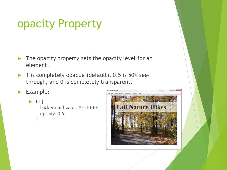 opacity Property  The opacity property sets the opacity level for an element.  1 is completely opaque (default), 0.5 is 50% see- through, and 0 is c