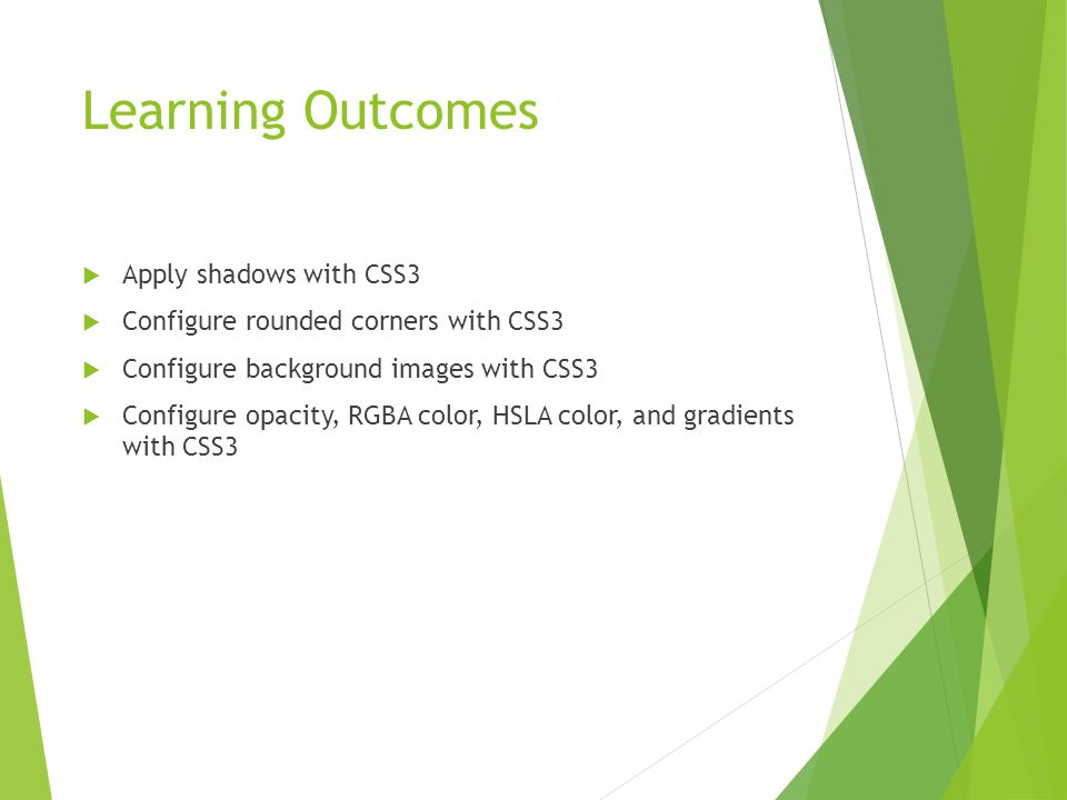 Learning Outcomes  Apply shadows with CSS3  Configure rounded corners with CSS3  Configure background images with CSS3  Configure opacity, RGBA color, HSLA color, and gradients with CSS3