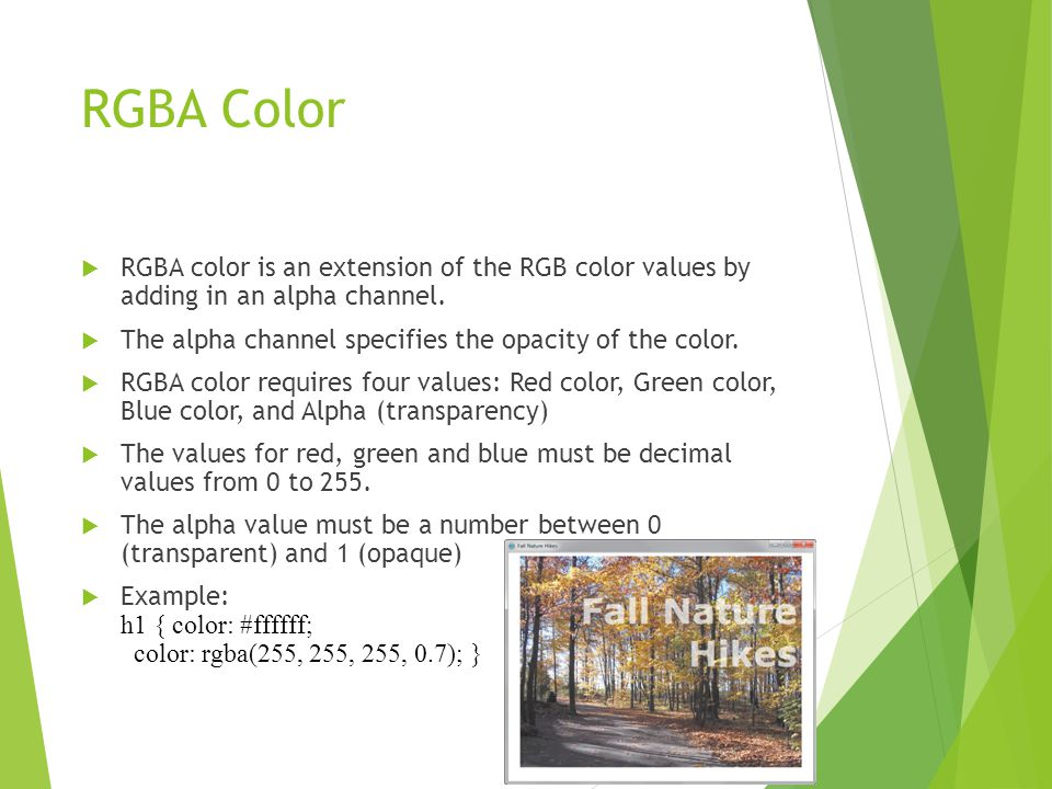 RGBA Color  RGBA color is an extension of the RGB color values by adding in an alpha channel.  The alpha channel specifies the opacity of the color.
