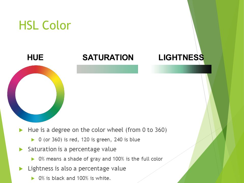 HSL Color  Hue is a degree on the color wheel (from 0 to 360)  0 (or 360) is red, 120 is green, 240 is blue  Saturation is a percentage value  0% means a shade of gray and 100% is the full color  Lightness is also a percentage value  0% is black and 100% is white.