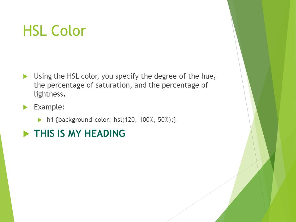 HSL Color  Using the HSL color, you specify the degree of the hue, the percentage of saturation, and the percentage of lightness.  Example:  h1 {ba
