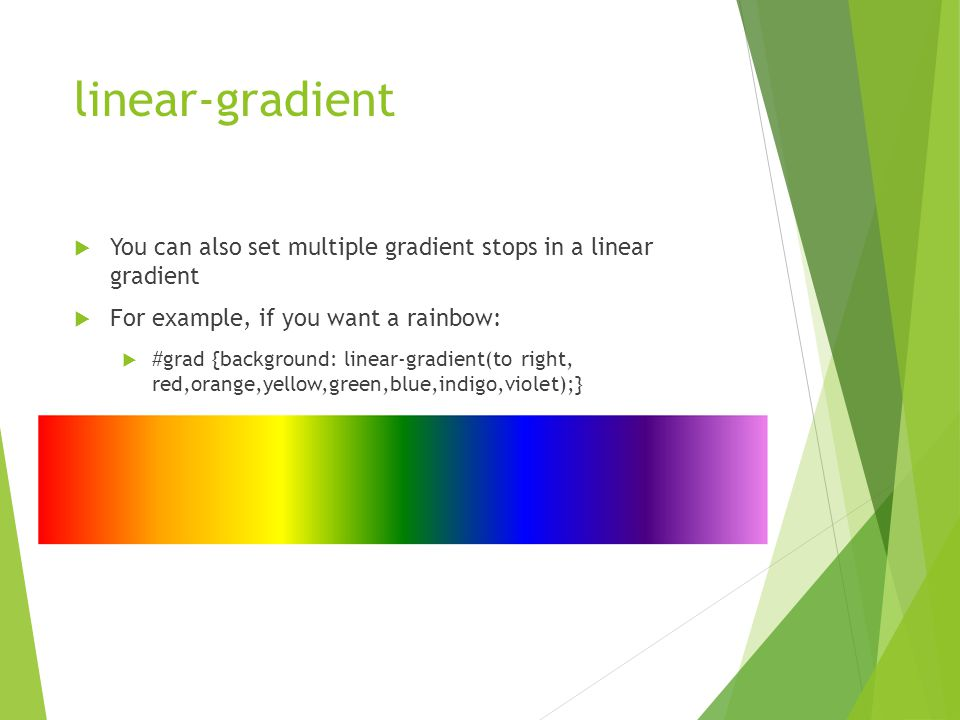 linear-gradient  You can also set multiple gradient stops in a linear gradient  For example, if you want a rainbow:  #grad {background: linear-gradient(to right, red,orange,yellow,green,blue,indigo,violet);}
