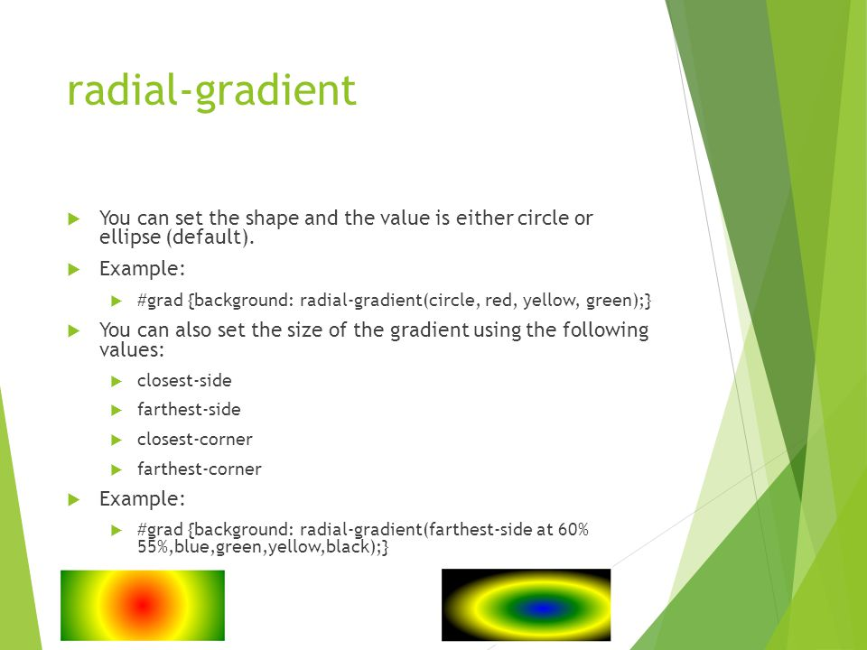 radial-gradient  You can set the shape and the value is either circle or ellipse (default).  Example:  #grad {background: radial-gradient(circle, r