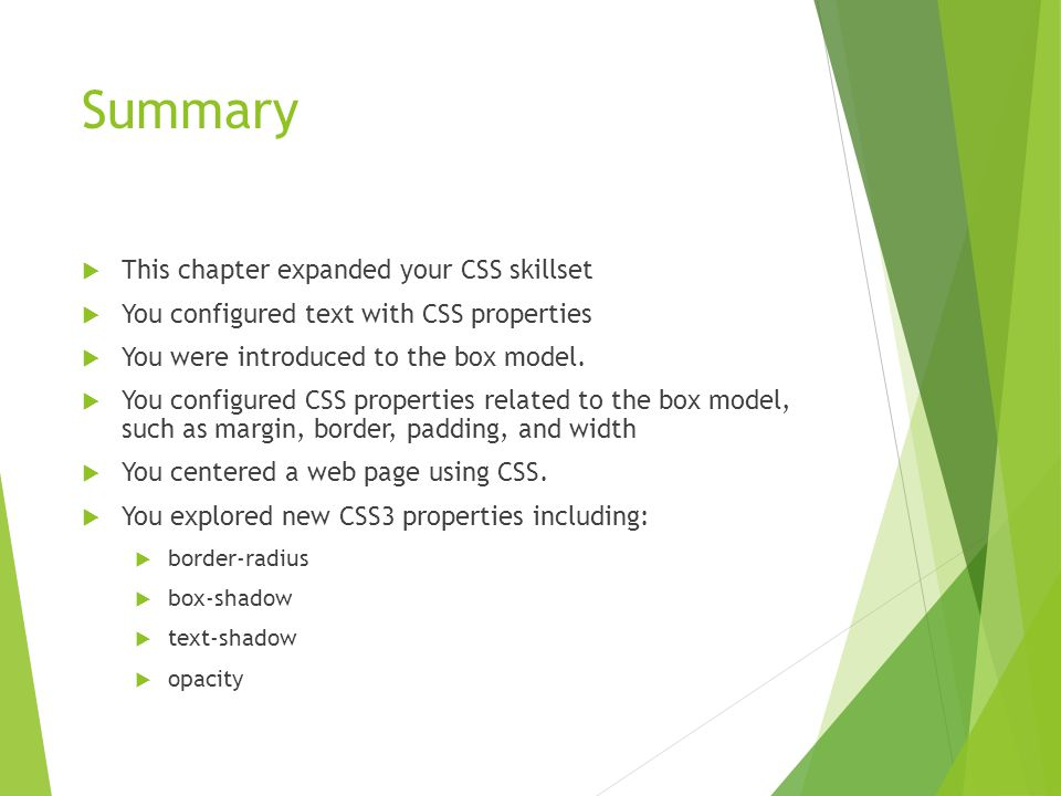 Summary  This chapter expanded your CSS skillset  You configured text with CSS properties  You were introduced to the box model.  You configured C