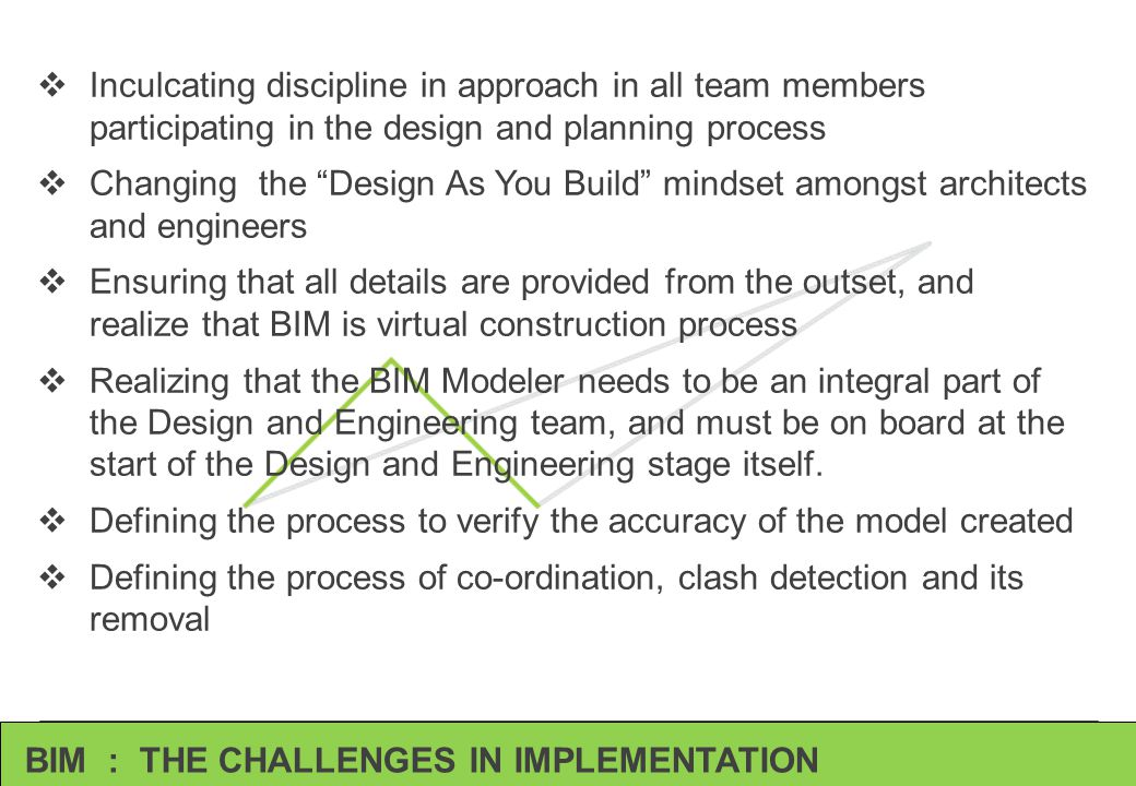 BIM : THE CHALLENGES IN IMPLEMENTATION  Inculcating discipline in approach in all team members participating in the design and planning process  Cha