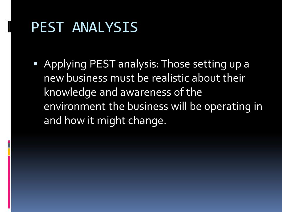 PEST ANALYSIS  Applying PEST analysis: Those setting up a new business must be realistic about their knowledge and awareness of the environment the business will be operating in and how it might change.