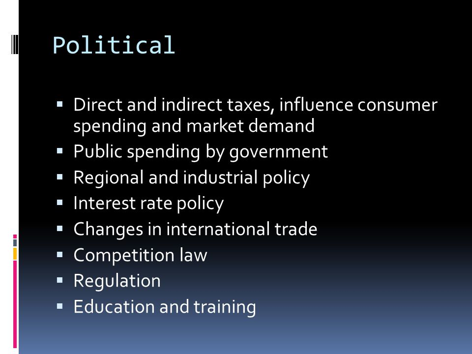 Political  Direct and indirect taxes, influence consumer spending and market demand  Public spending by government  Regional and industrial policy  Interest rate policy  Changes in international trade  Competition law  Regulation  Education and training
