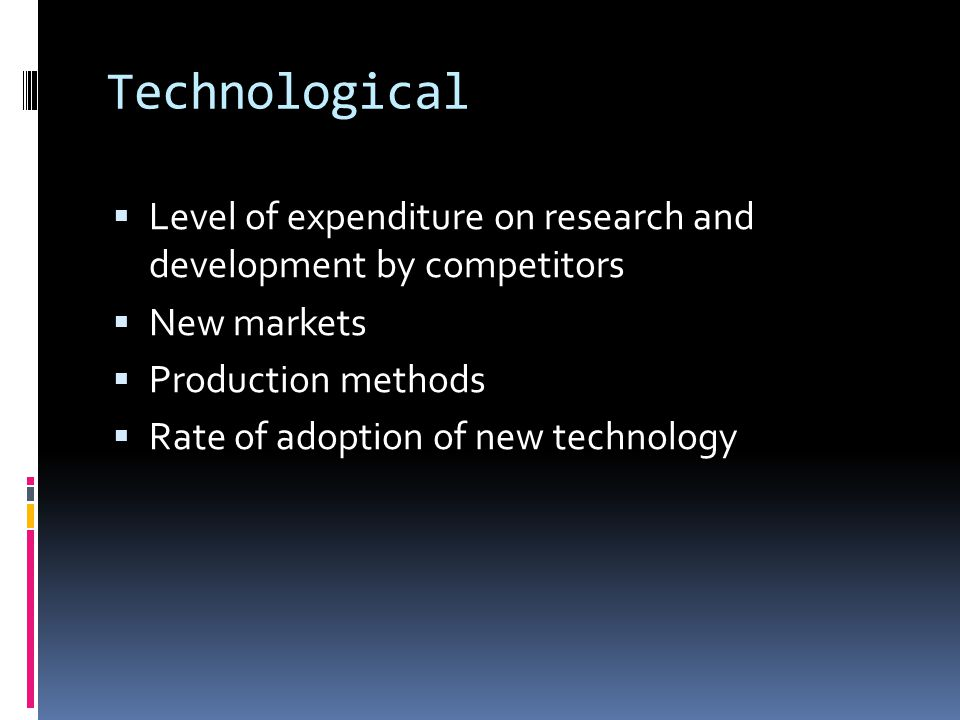 Technological  Level of expenditure on research and development by competitors  New markets  Production methods  Rate of adoption of new technology