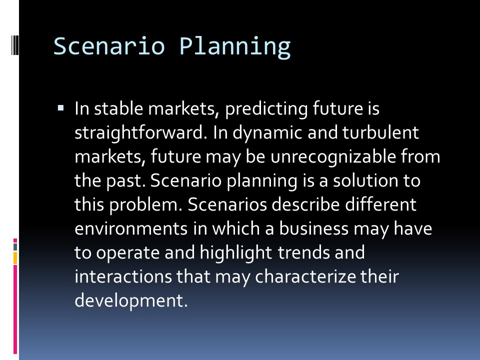 Scenario Planning  In stable markets, predicting future is straightforward. In dynamic and turbulent markets, future may be unrecognizable from the p