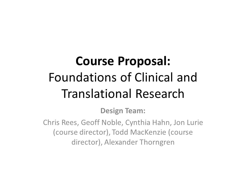 Course Proposal: Foundations of Clinical and Translational Research Design Team: Chris Rees, Geoff Noble, Cynthia Hahn, Jon Lurie (course director), T