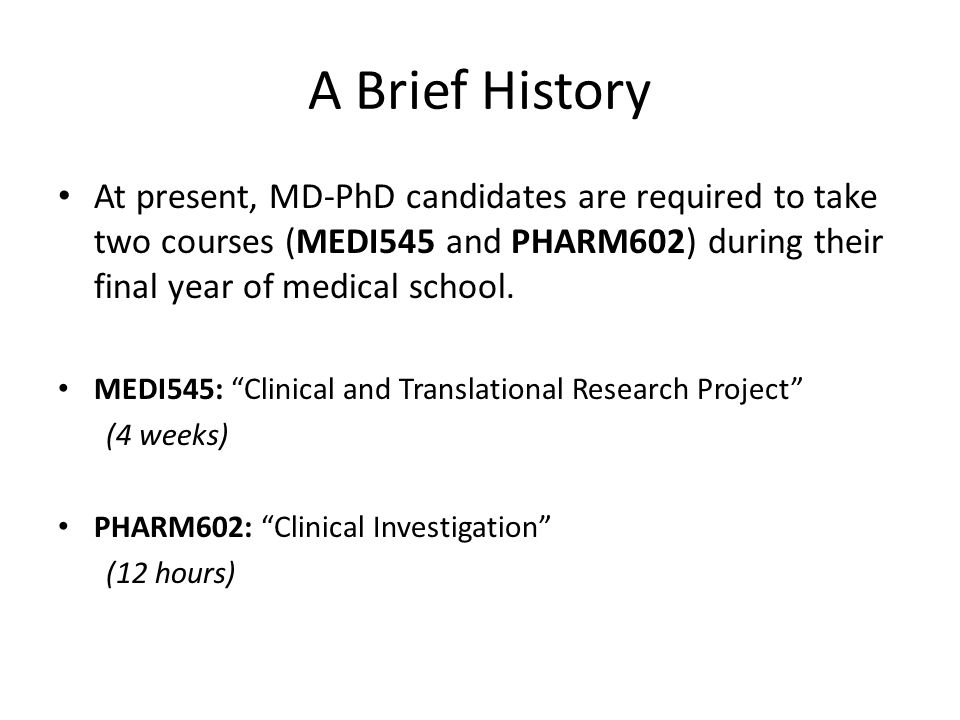 A Brief History At present, MD-PhD candidates are required to take two courses (MEDI545 and PHARM602) during their final year of medical school. MEDI5
