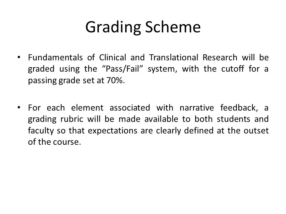 "Grading Scheme Fundamentals of Clinical and Translational Research will be graded using the ""Pass/Fail"" system, with the cutoff for a passing grade se"