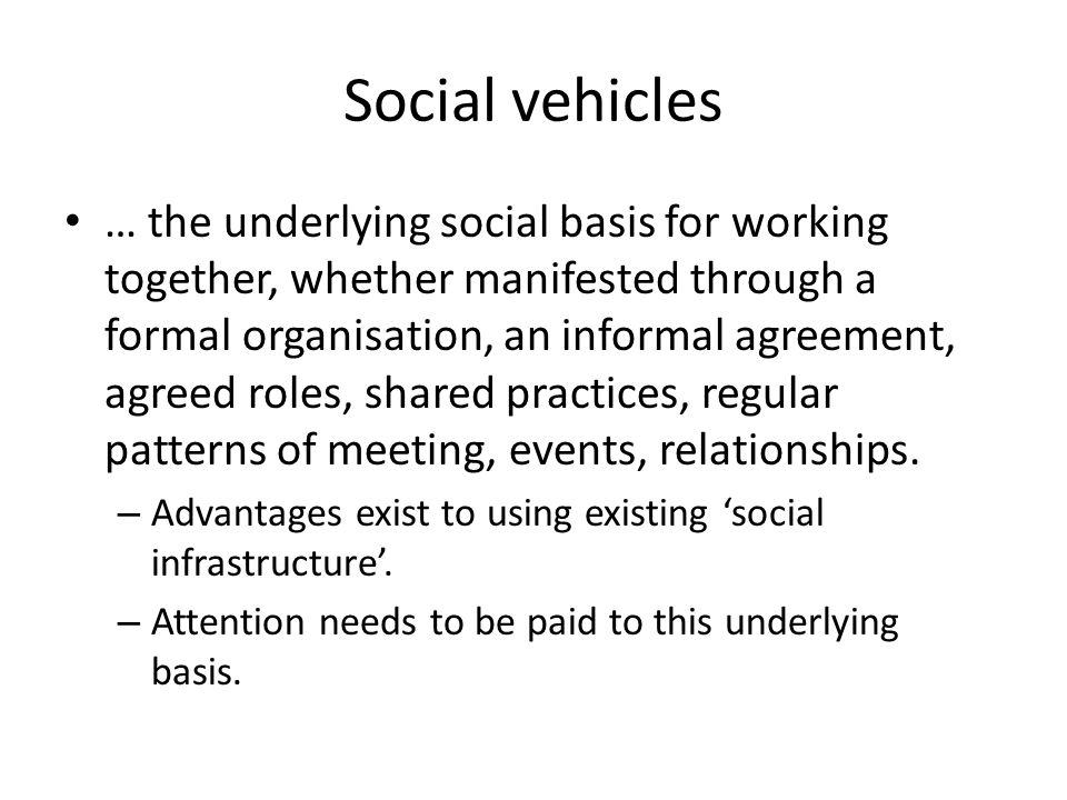 Social vehicles … the underlying social basis for working together, whether manifested through a formal organisation, an informal agreement, agreed roles, shared practices, regular patterns of meeting, events, relationships.
