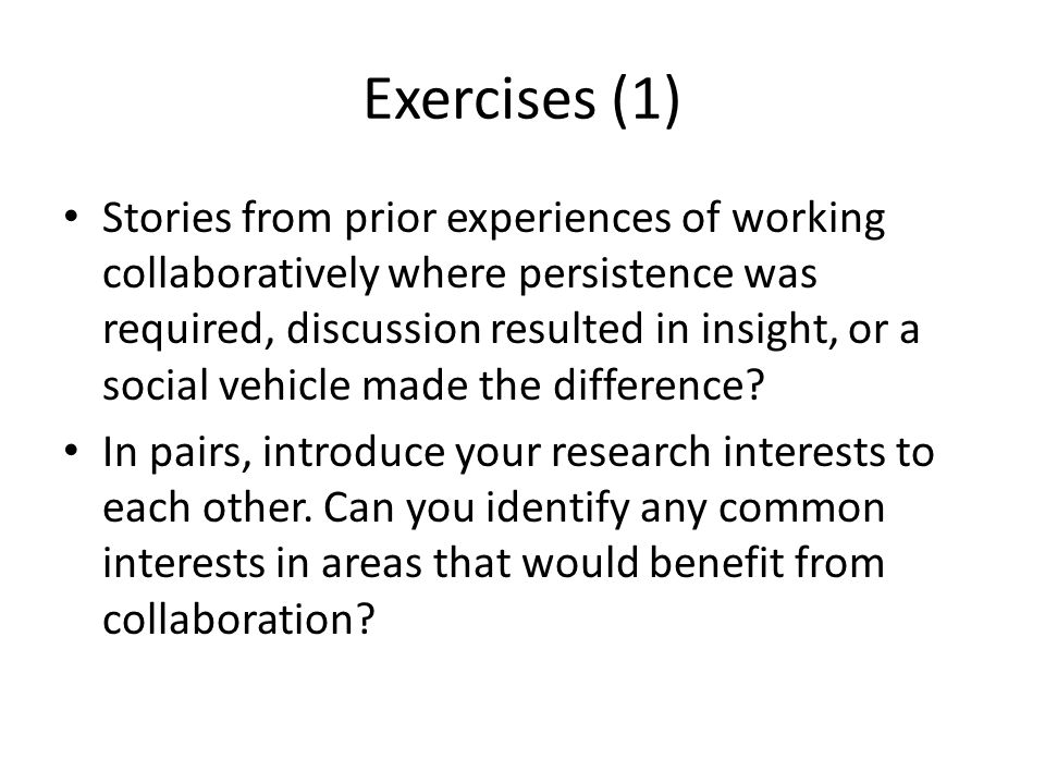 Exercises (1) Stories from prior experiences of working collaboratively where persistence was required, discussion resulted in insight, or a social vehicle made the difference.